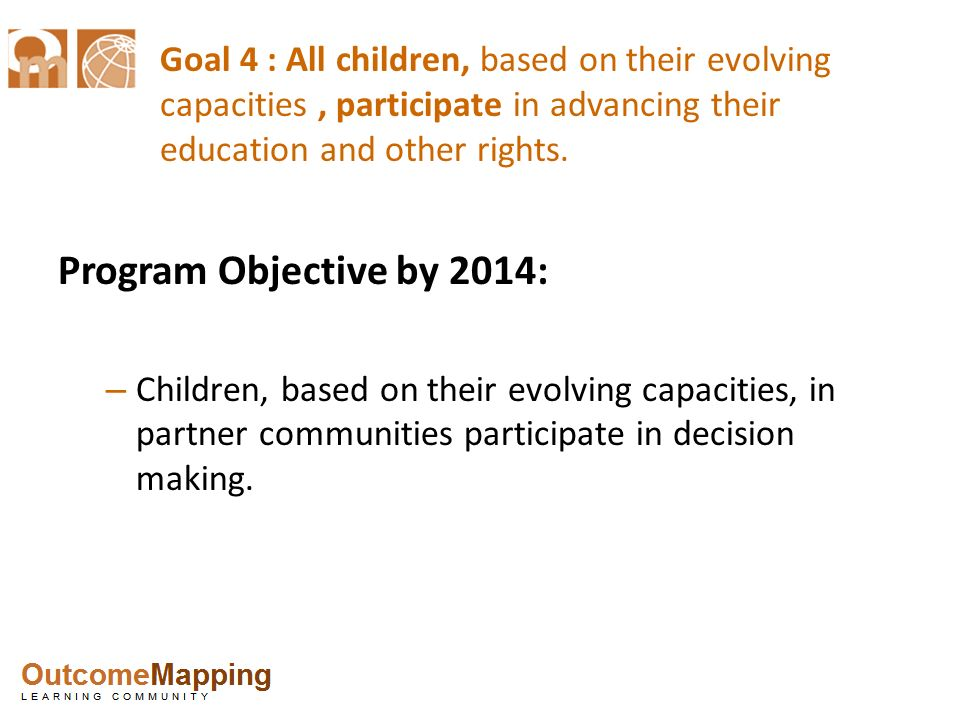 Goal 4 : All children, based on their evolving capacities , participate in advancing their education and other rights.