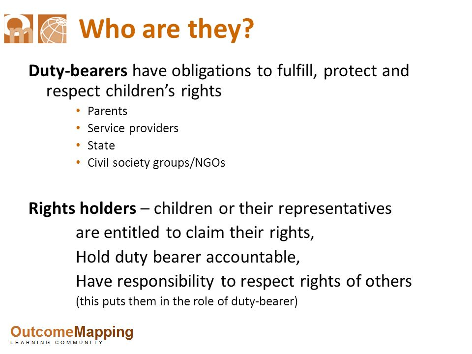 Who are they Duty-bearers have obligations to fulfill, protect and respect children's rights. Parents.