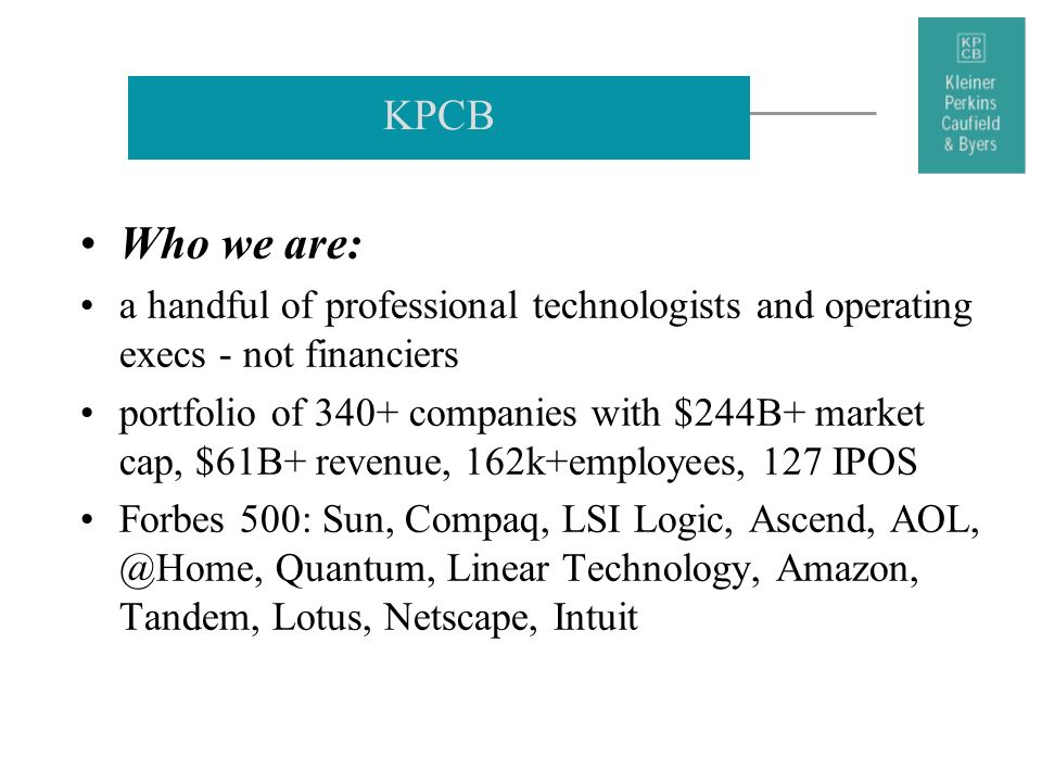 KPCB Who we are: a handful of professional technologists and operating execs - not financiers.