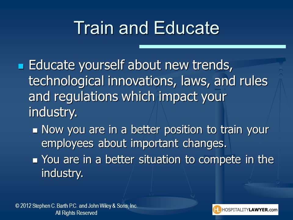 Train and EducateEducate yourself about new trends, technological innovations, laws, and rules and regulations which impact your industry.