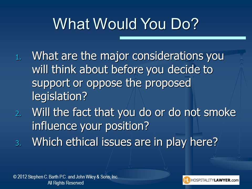 What Would You Do What are the major considerations you will think about before you decide to support or oppose the proposed legislation