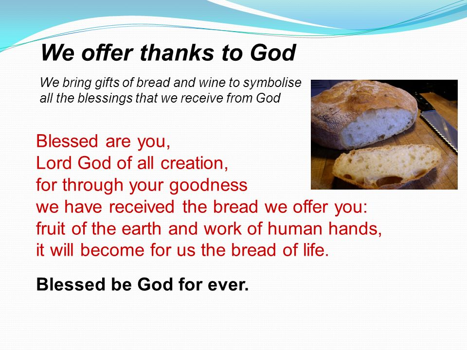 We offer thanks to God Blessed are you, Lord God of all creation,