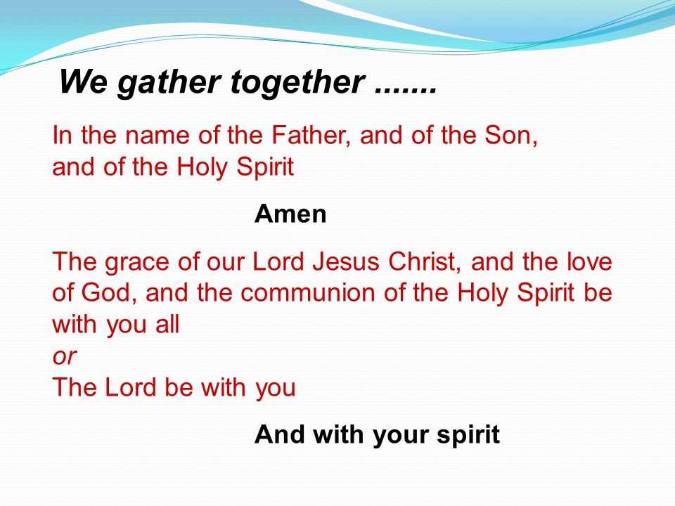 We gather together In the name of the Father, and of the Son, and of the Holy Spirit. Amen.