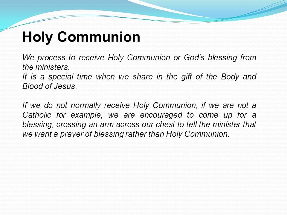 Holy Communion We process to receive Holy Communion or God's blessing from the ministers.