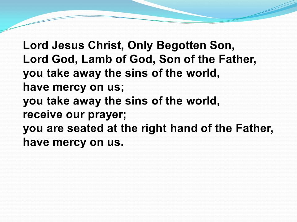 Lord Jesus Christ, Only Begotten Son, Lord God, Lamb of God, Son of the Father, you take away the sins of the world, have mercy on us; you take away the sins of the world, receive our prayer; you are seated at the right hand of the Father, have mercy on us.