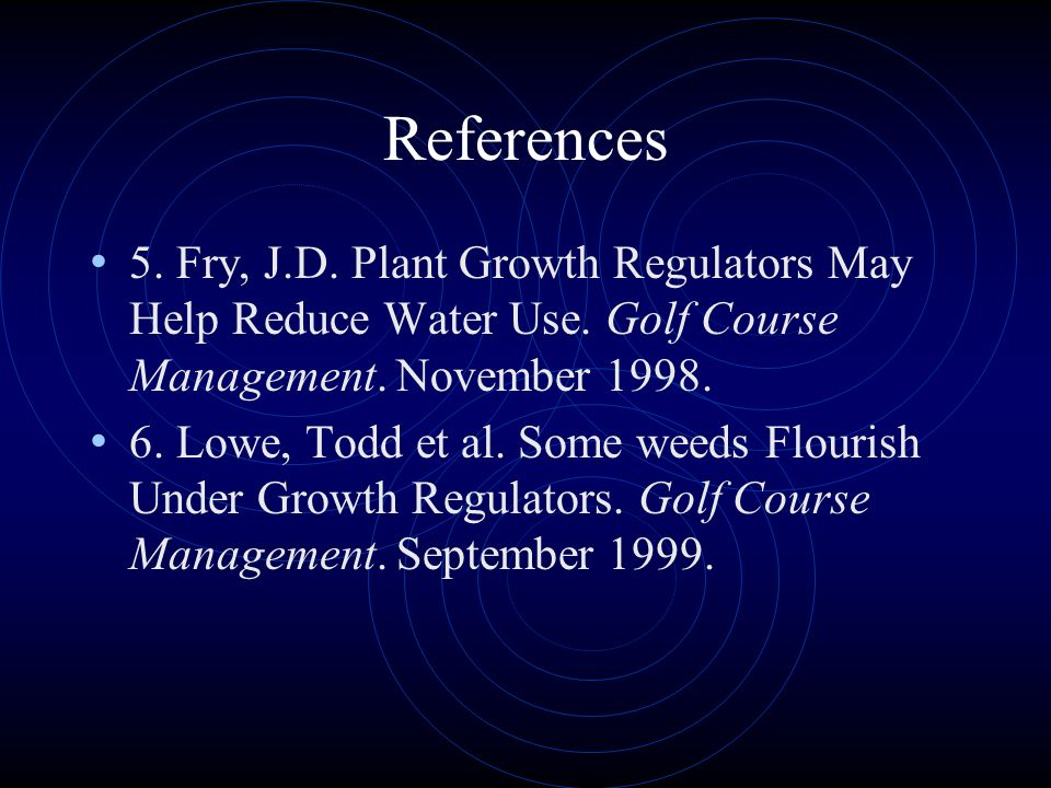 References 5. Fry, J.D. Plant Growth Regulators May Help Reduce Water Use. Golf Course Management. November 1998.