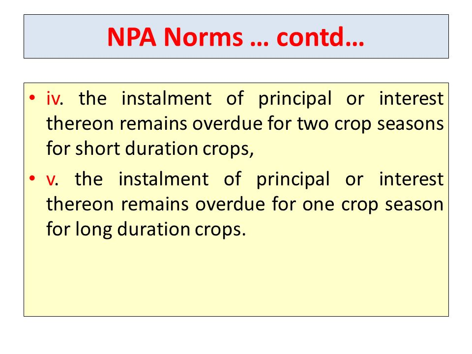 NPA Norms … contd… iv. the instalment of principal or interest thereon remains overdue for two crop seasons for short duration crops,