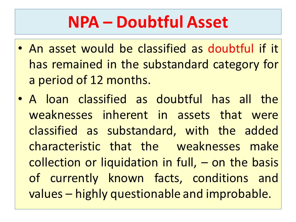 NPA – Doubtful Asset An asset would be classified as doubtful if it has remained in the substandard category for a period of 12 months.