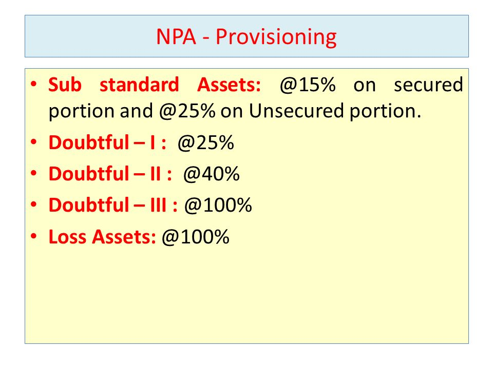 NPA - Provisioning Sub standard Assets: @15% on secured portion and @25% on Unsecured portion. Doubtful – I : @25%