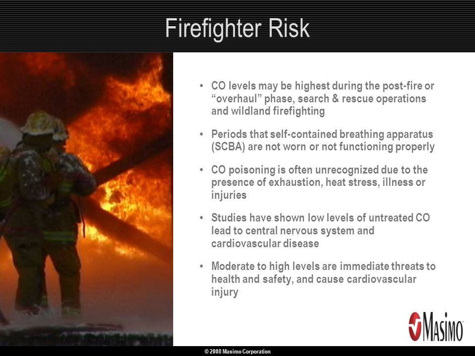 Firefighter Risk CO levels may be highest during the post-fire or overhaul phase, search & rescue operations and wildland firefighting.