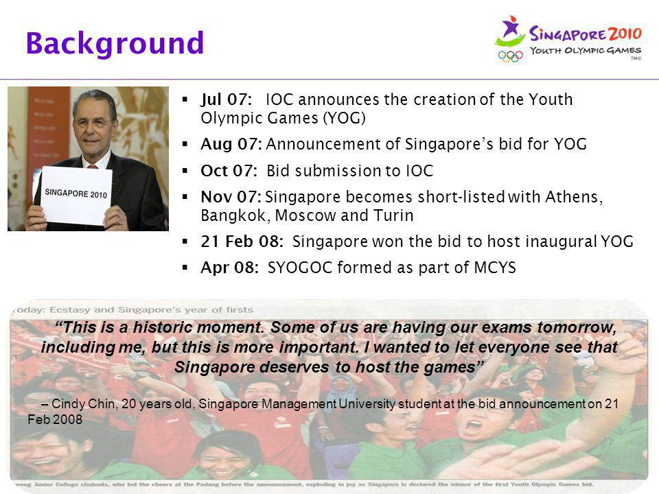 Background Jul 07: IOC announces the creation of the Youth Olympic Games (YOG) Aug 07: Announcement of Singapore's bid for YOG.