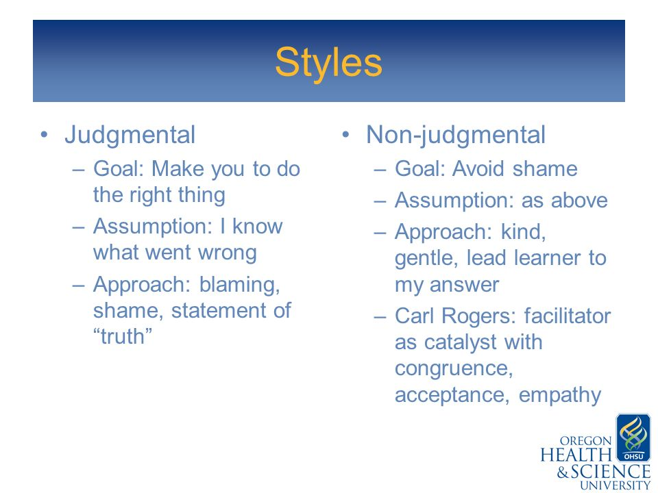 Styles Judgmental Non-judgmental Goal: Make you to do the right thing