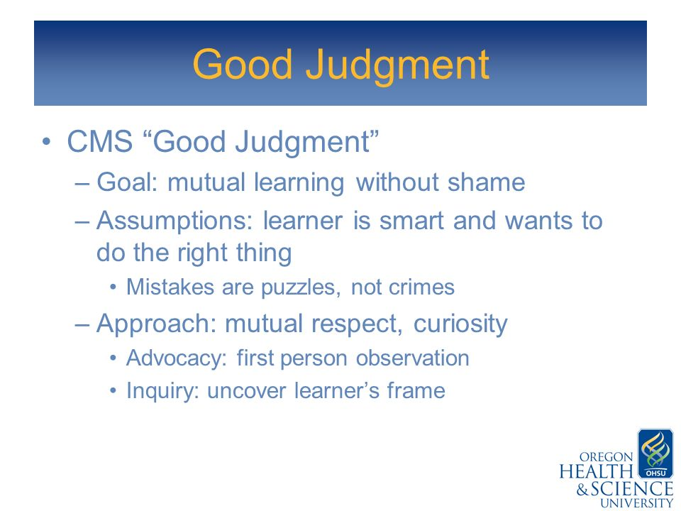 Good Judgment CMS Good Judgment Goal: mutual learning without shame
