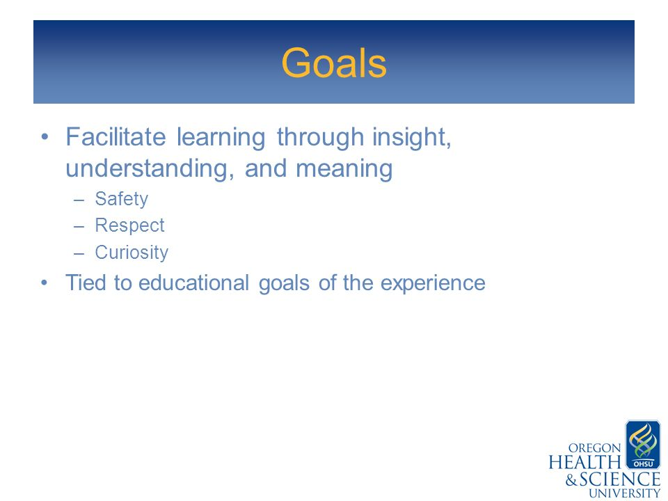 Goals Facilitate learning through insight, understanding, and meaning