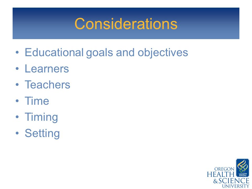 Considerations Educational goals and objectives Learners Teachers Time