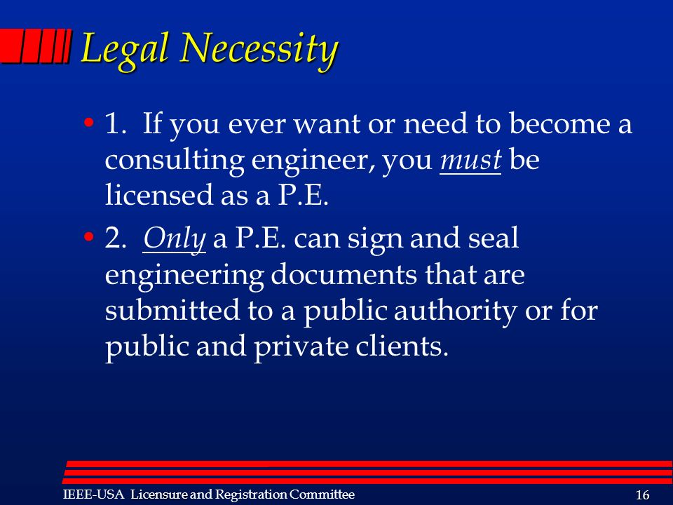 Legal Necessity 1. If you ever want or need to become a consulting engineer, you must be licensed as a P.E.