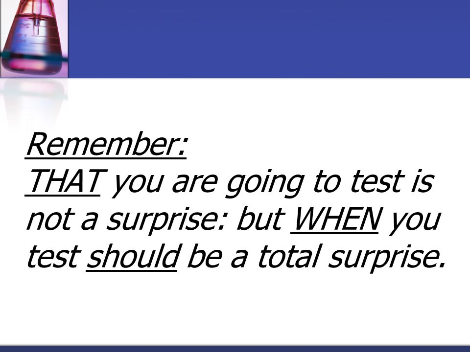 Remember: THAT you are going to test is not a surprise: but WHEN you test should be a total surprise.