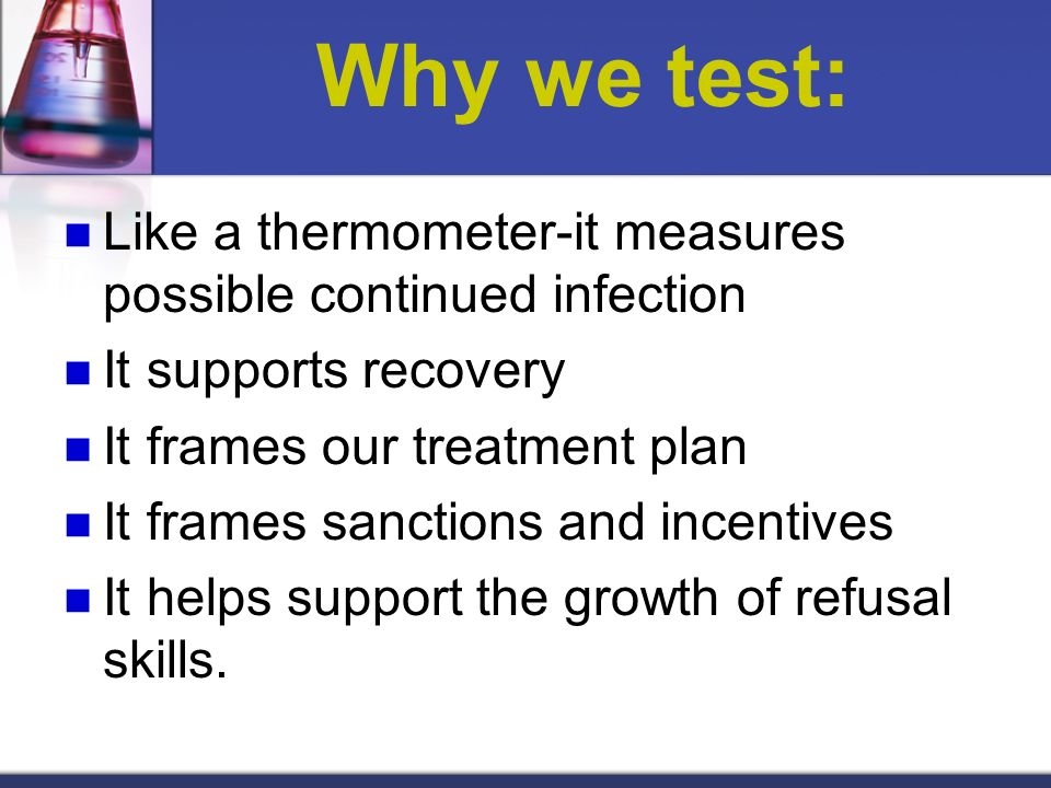 Why we test: Like a thermometer-it measures possible continued infection. It supports recovery. It frames our treatment plan.