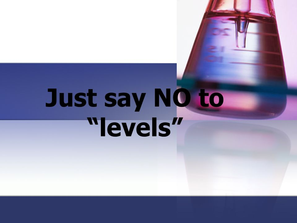 Just say NO to levels