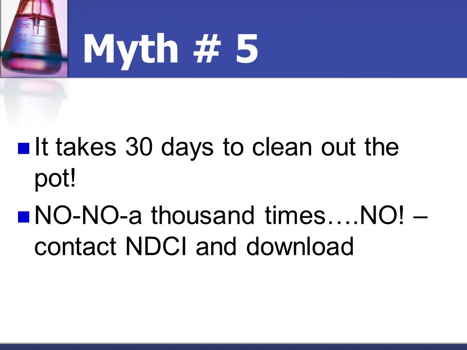 Myth # 5 It takes 30 days to clean out the pot!
