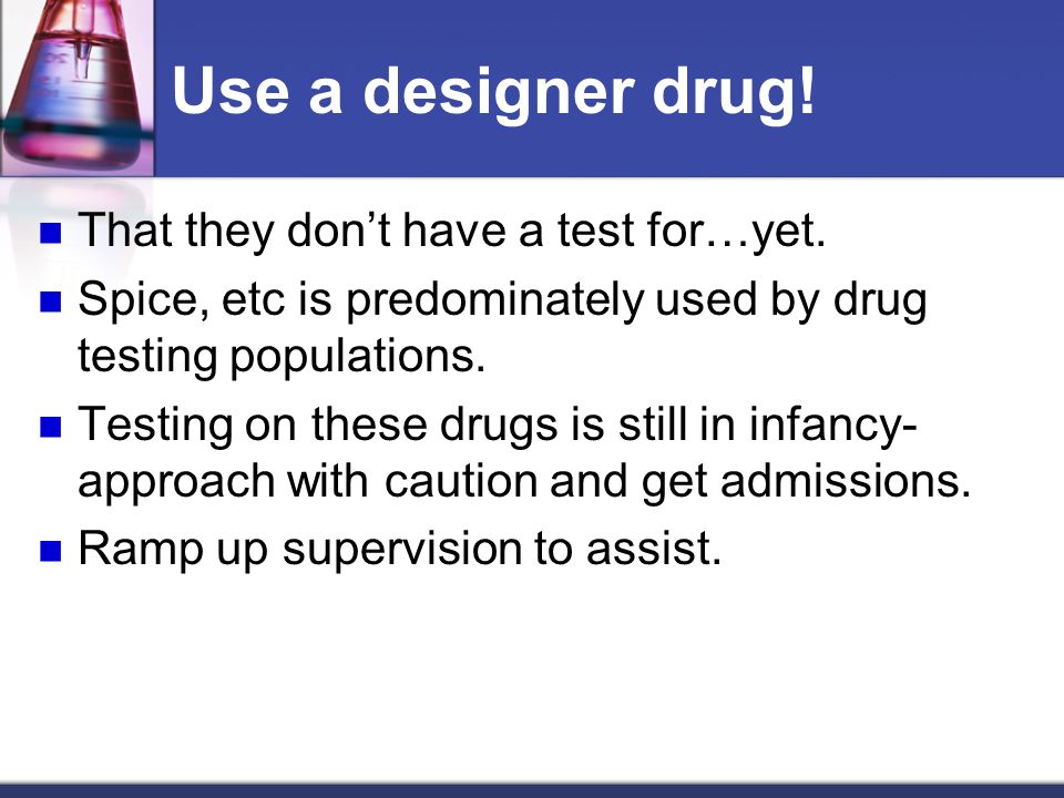 Use a designer drug! That they don't have a test for…yet.
