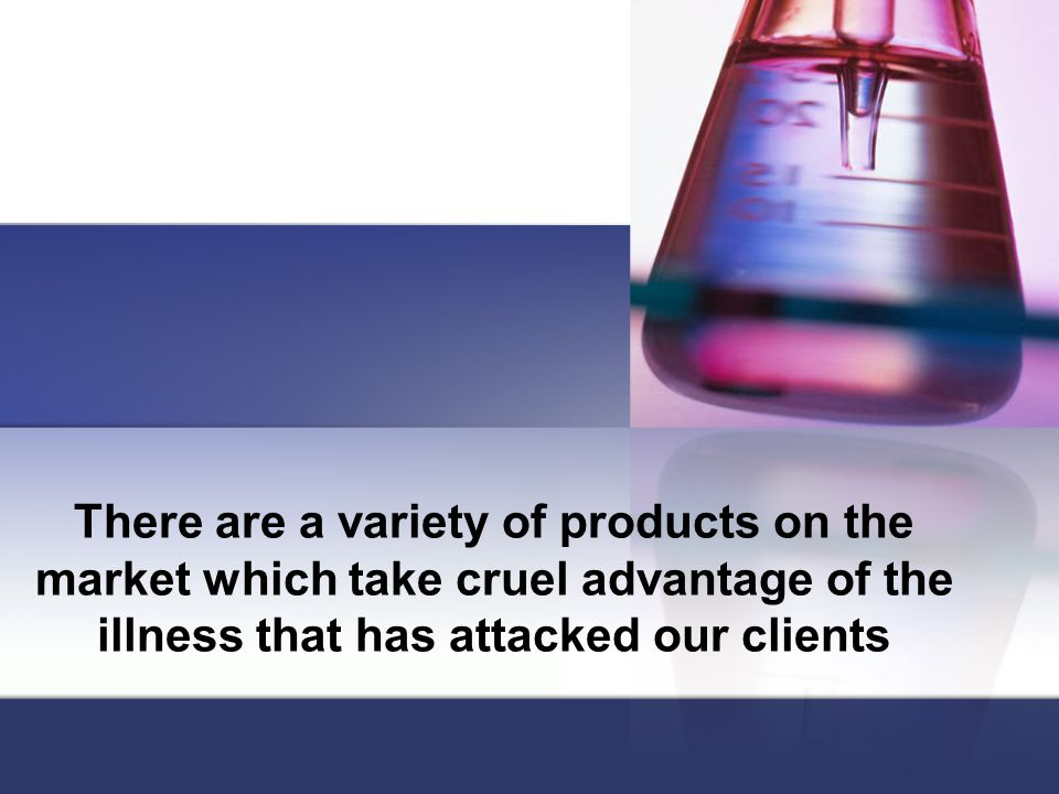 There are a variety of products on the market which take cruel advantage of the illness that has attacked our clients