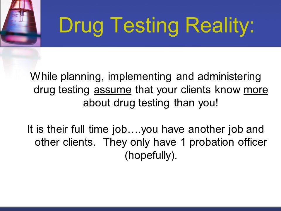 Drug Testing Reality: While planning, implementing and administering drug testing assume that your clients know more about drug testing than you!