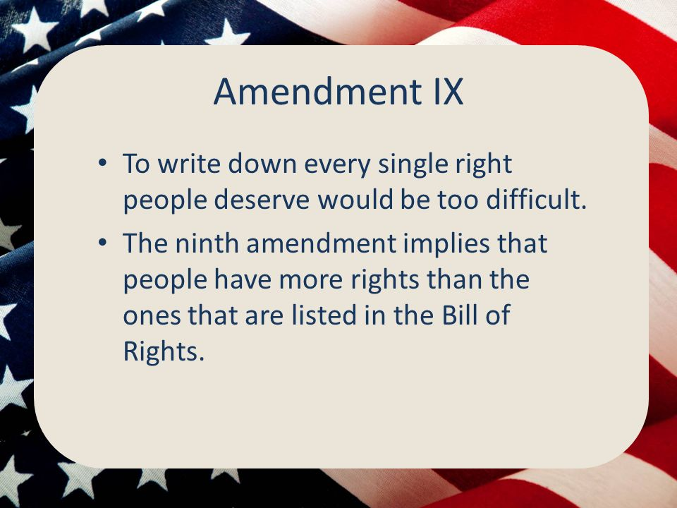 Amendment IX To write down every single right people deserve would be too difficult.
