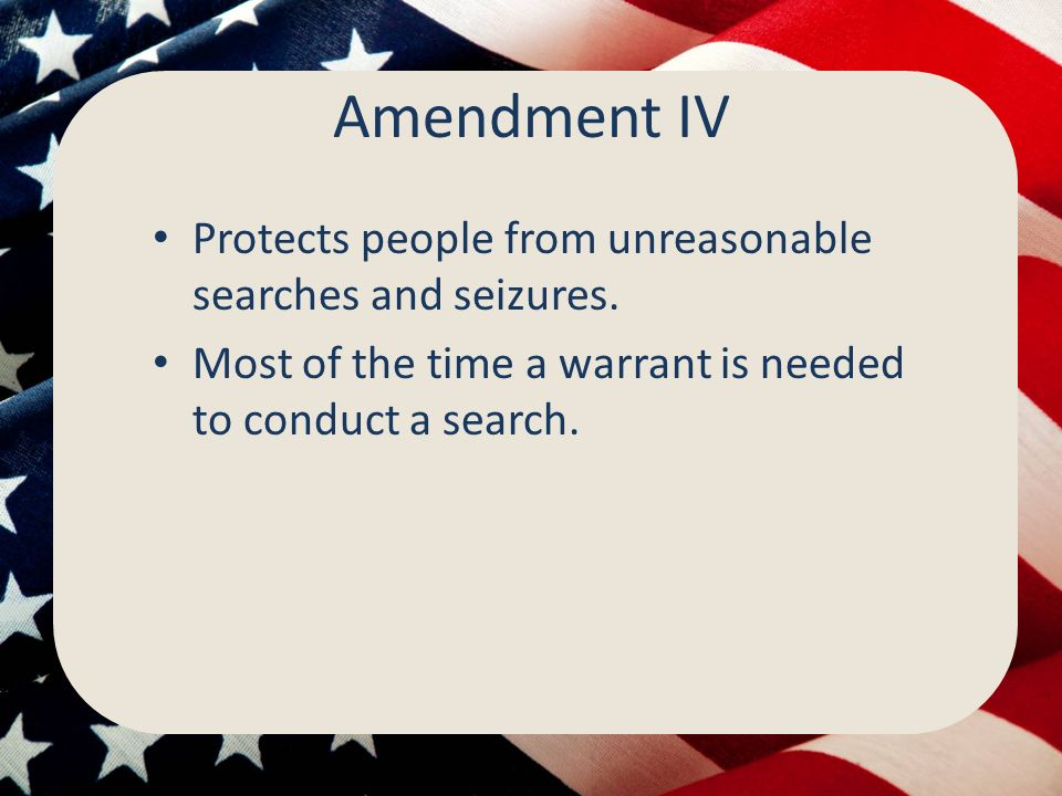 Amendment IV Protects people from unreasonable searches and seizures.