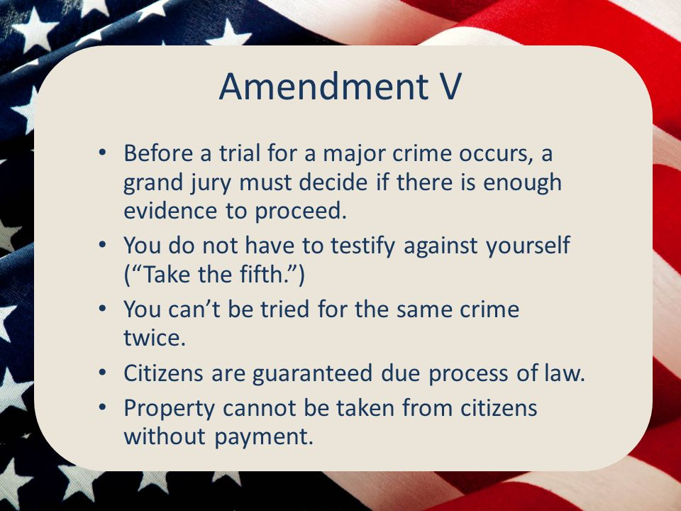 Amendment V Before a trial for a major crime occurs, a grand jury must decide if there is enough evidence to proceed.