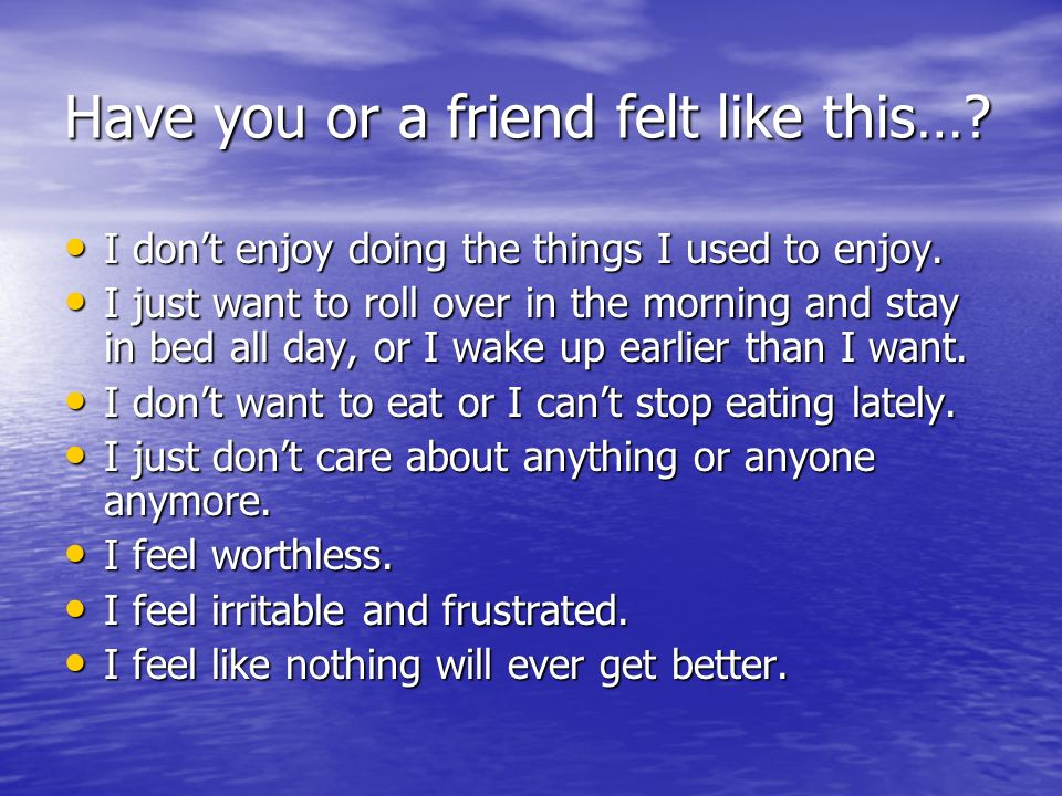 Have you or a friend felt like this…