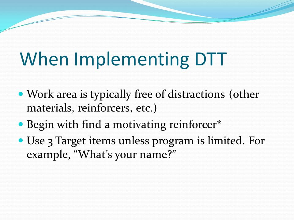 When Implementing DTTWork area is typically free of distractions (other materials, reinforcers, etc.)