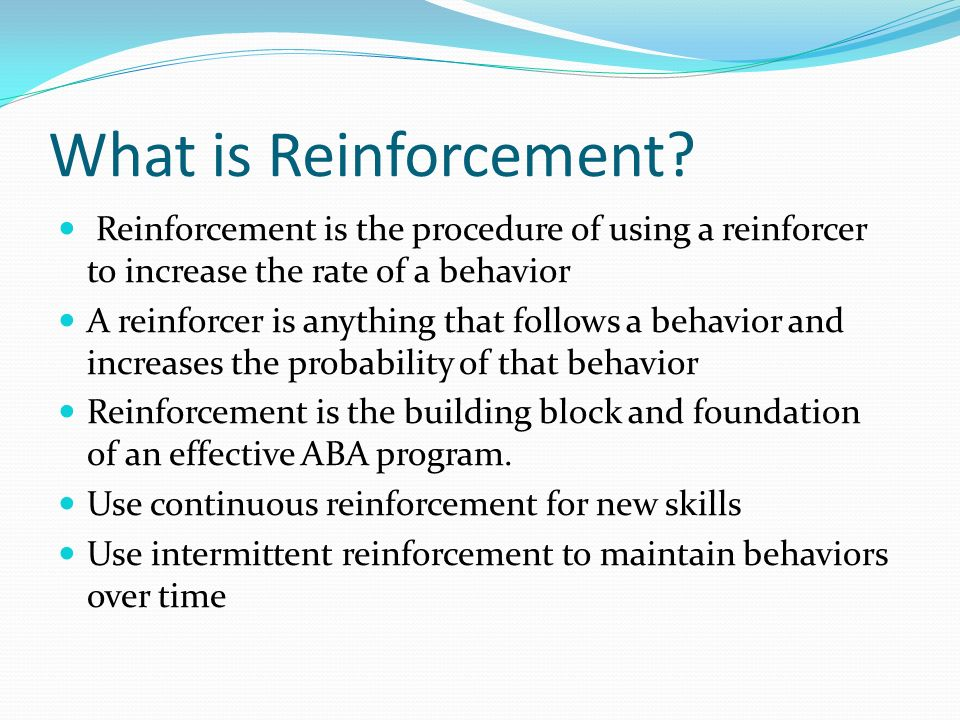 What is Reinforcement Reinforcement is the procedure of using a reinforcer to increase the rate of a behavior.