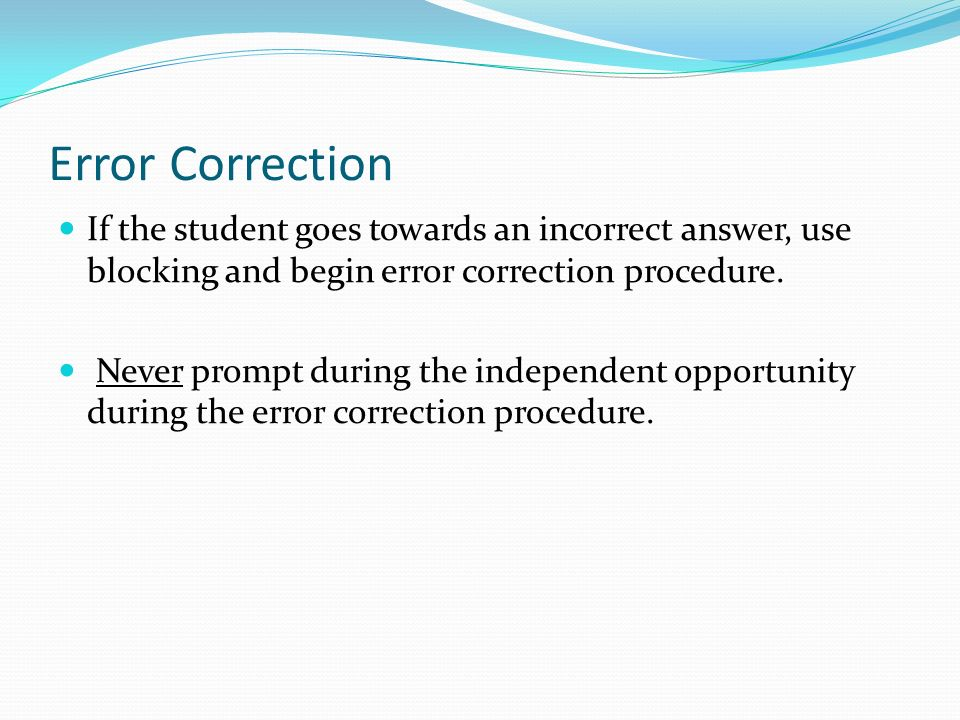 Error Correction If the student goes towards an incorrect answer, use blocking and begin error correction procedure.