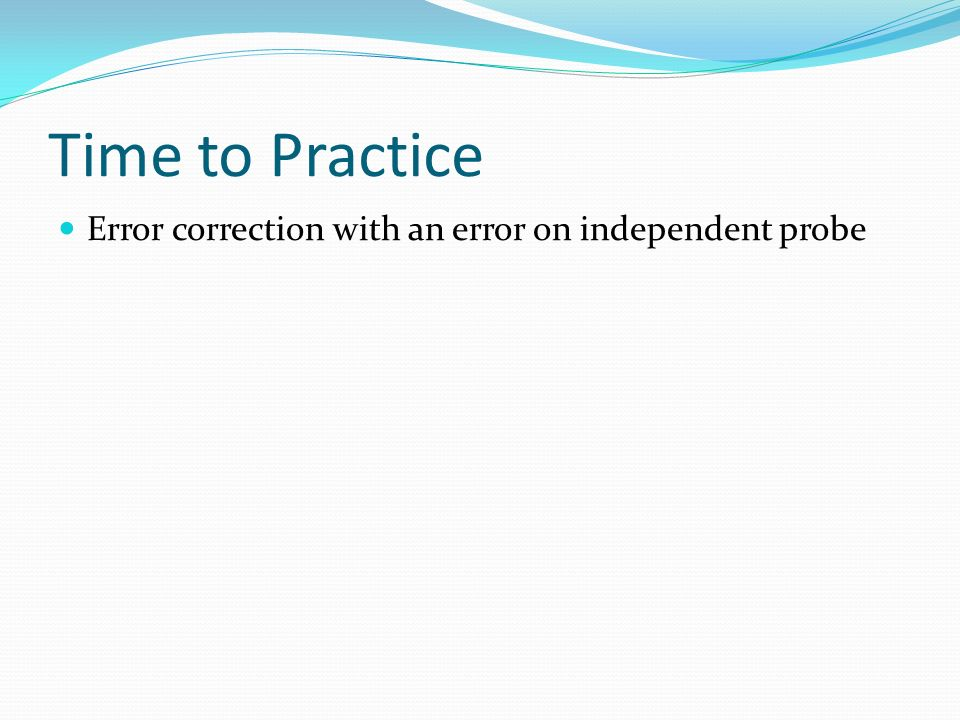 Time to Practice Error correction with an error on independent probe
