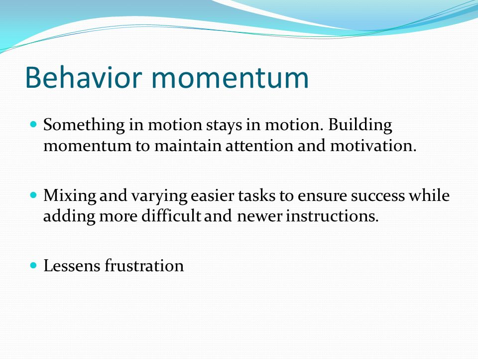 Behavior momentum Something in motion stays in motion. Building momentum to maintain attention and motivation.