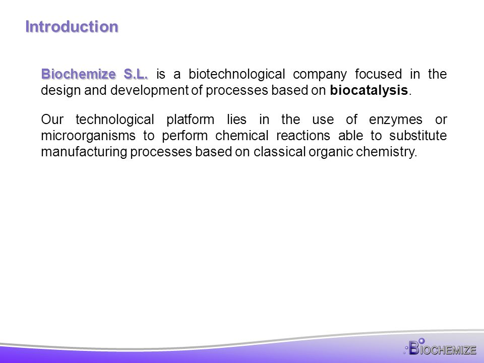 Introduction Biochemize S.L. is a biotechnological company focused in the design and development of processes based on biocatalysis.