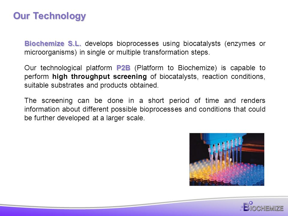 Our Technology Biochemize S.L. develops bioprocesses using biocatalysts (enzymes or microorganisms) in single or multiple transformation steps.