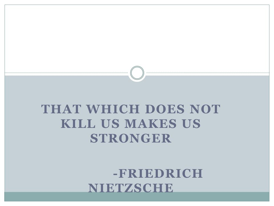 That which does not kill us makes us stronger -Friedrich Nietzsche