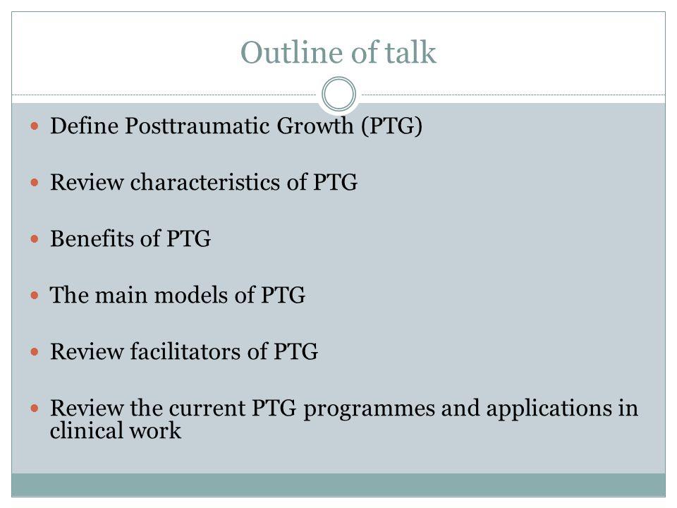 Outline of talk Define Posttraumatic Growth (PTG)