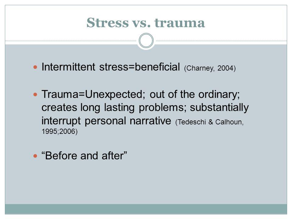 Stress vs. trauma Intermittent stress=beneficial (Charney, 2004)