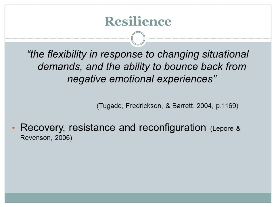 Resilience the flexibility in response to changing situational demands, and the ability to bounce back from negative emotional experiences