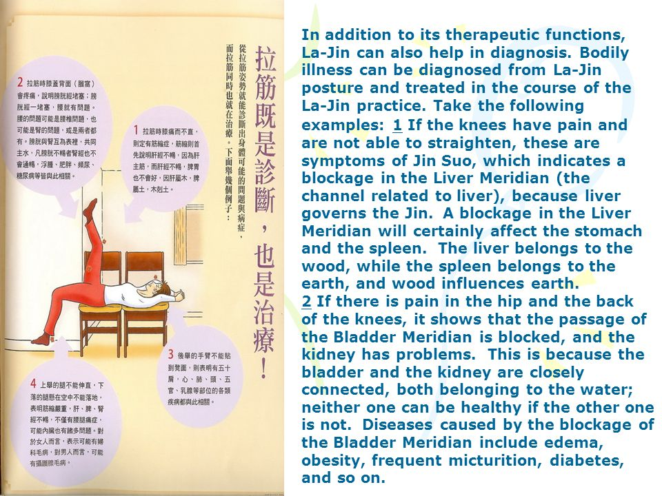 In addition to its therapeutic functions, La-Jin can also help in diagnosis. Bodily illness can be diagnosed from La-Jin posture and treated in the course of the La-Jin practice. Take the following examples: 1 If the knees have pain and are not able to straighten, these are symptoms of Jin Suo, which indicates a blockage in the Liver Meridian (the channel related to liver), because liver governs the Jin. A blockage in the Liver Meridian will certainly affect the stomach and the spleen. The liver belongs to the wood, while the spleen belongs to the earth, and wood influences earth.