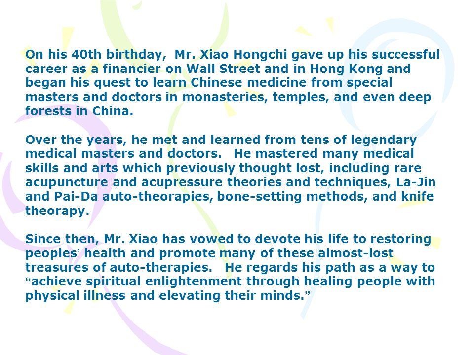 On his 40th birthday, Mr. Xiao Hongchi gave up his successful career as a financier on Wall Street and in Hong Kong and began his quest to learn Chinese medicine from special masters and doctors in monasteries, temples, and even deep forests in China.