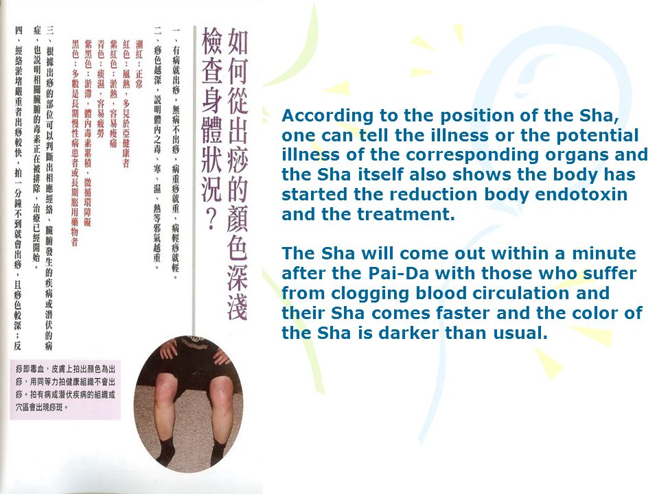 According to the position of the Sha, one can tell the illness or the potential illness of the corresponding organs and the Sha itself also shows the body has started the reduction body endotoxin and the treatment.