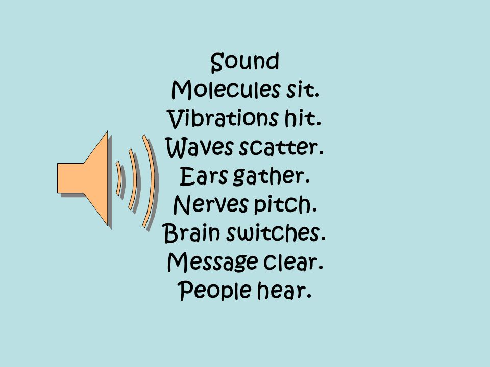 Sound Molecules sit. Vibrations hit. Waves scatter. Ears gather. Nerves pitch. Brain switches.