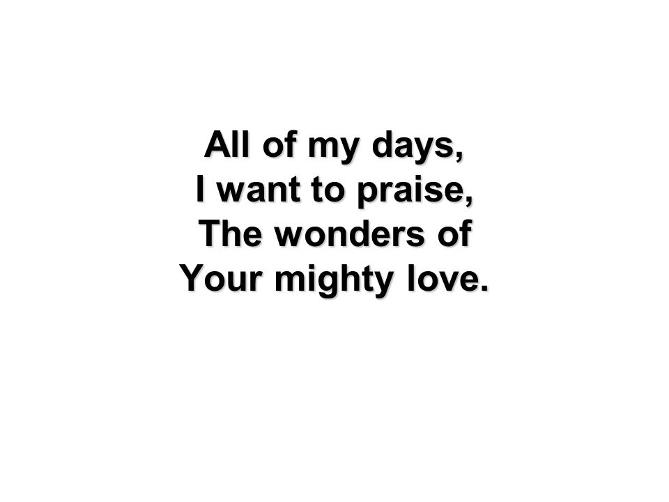 All of my days, I want to praise, The wonders of Your mighty love.