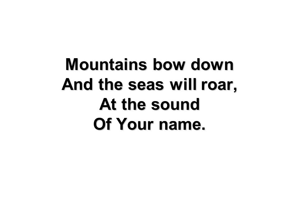 Mountains bow down And the seas will roar, At the sound Of Your name.