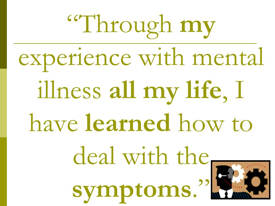 Through my experience with mental illness all my life, I have learned how to deal with the symptoms.