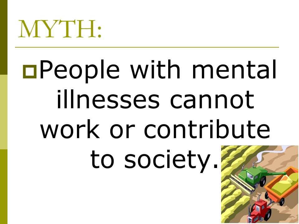 People with mental illnesses cannot work or contribute to society.